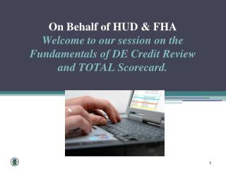 O n  Behalf of HUD & FHA  Welcome  to our session on the Fundamentals of DE Credit Review  and  TOTAL Scorecard.