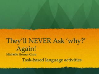 They'll NEVER Ask 'why?' 	Again!			 Michelle Horner Grau