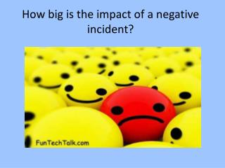 How big is the impact of a negative incident?