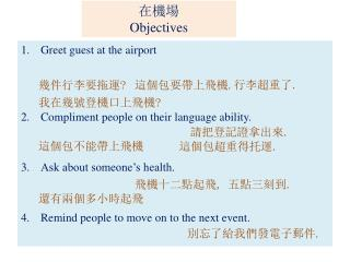 Greet guest at the airport Compliment people on their language ability. Ask about someone's health. Remind people to mo