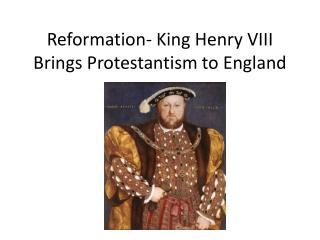 Reformation- King Henry VIII Brings Protestantism to England