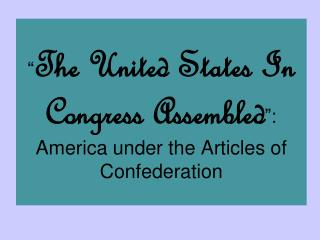 """ The United States In Congress Assembled "":  America under the Articles of Confederation"