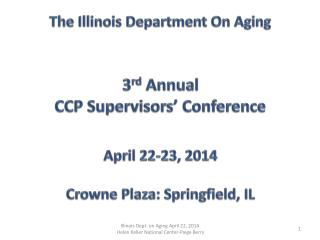 The Illinois Department  On Aging 3 rd  Annual CCP Supervisors'  Conference April 22-23, 2014 Crowne Plaza: Springfield,