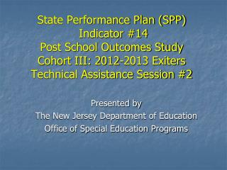 State Performance Plan (SPP)  Indicator #14 Post School Outcomes Study Cohort III: 2012-2013 Exiters Technical Assistanc