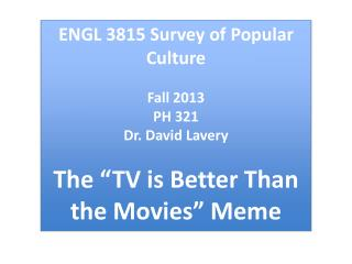 "ENGL  3815 Survey of Popular Culture Fall  2013 PH  321 Dr . David  Lavery The ""TV is Better Than the Movies"" Meme"