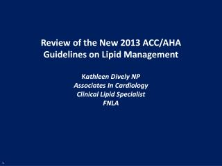 Review of the New 2013 ACC/AHA Guidelines on Lipid Management K athleen Dively NP Associates In Cardiology Clinical Lipi