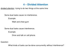 4 – Divided Attention divided  attention trying  to do two things at the same time 	Some dual tasks cause no interfere