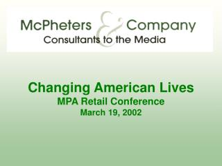 Changing American Lives MPA Retail Conference March 19, 2002