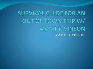 SURVIVAL GUIDE FOR AN OUT OF TOWN TRIP W/  AMMI T. VINSON