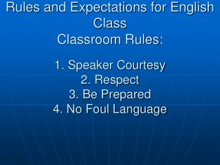 Rules and Expectations for English Class Classroom Rules: 1. Speaker Courtesy   2. Respect   3. Be Prepared   4. No Fou