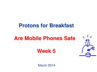Protons for Breakfast Are Mobile Phones Safe ? Week 5