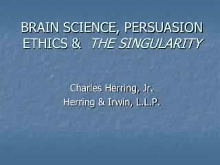 BRAIN SCIENCE, PERSUASION ETHICS &   THE SINGULARITY