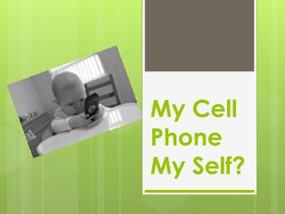 My Cell Phone My Self?