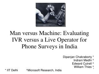 Man  versus Machine: Evaluating IVR versus a Live Operator for Phone Surveys in India Dipanjan Chakraborty * Indrani Me