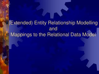 (Extended) Entity Relationship Modelling and  Mappings to the Relational Data Model