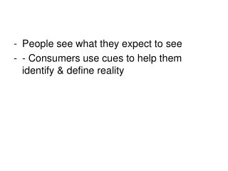 People see what they expect to see  - Consumers use cues to help them identify & define reality