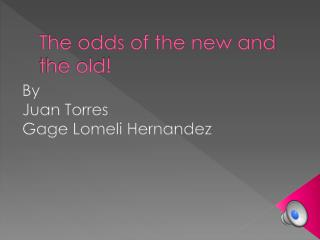 The odds of the new and the old!