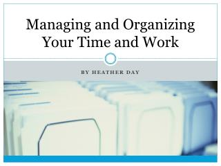 Managing and Organizing Your Time and Work