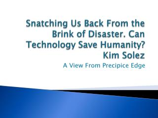 Snatching Us Back From the Brink of Disaster. Can Technology Save Humanity? Kim Solez