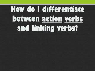 How do I differentiate between  action verbs  and  linking verbs ?