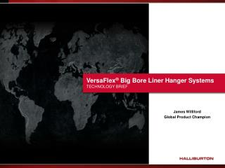 VersaFlex ®  Big Bore Liner Hanger Systems  TECHNOLOGY BRIEF