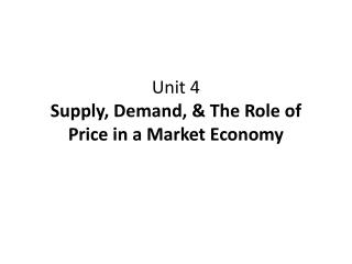 Unit 4 Supply, Demand,  & The Role of Price in a Market Economy