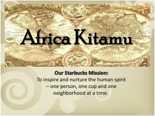 Our Starbucks Mission: To inspire and nurture the human spirit – one person, one cup and one neighborhood at a time.