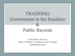 TRAINING Government in the Sunshine & Public Records Carla Miller, Director Office of Ethics, Compliance and Oversight