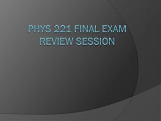 Phys 221 FINAL exam review session
