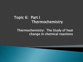 Thermochemistry :  The Study of heat change in chemical reactions