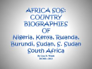 AFRICA SOS: COUNTRY  BIOGRAPHIES OF  Nigeria, Kenya, Rwanda, Burundi, Sudan, S. Sudan South Africa By Lisa D. Walsh DCM