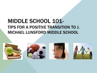 MIDDLE SCHOOL 101- Tips for a positive transition to J. Michael Lunsford Middle School