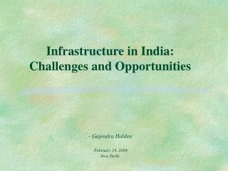 Infrastructure in India:  Challenges and Opportunities -  Gajendra Haldea February 14, 2008 New Delhi