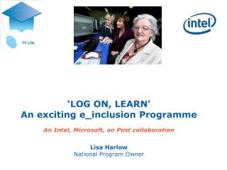 'LOG ON, LEARN' An exciting e_inclusion Programme An Intel, Microsoft, an Post collaboration Lisa Harlow National Progr