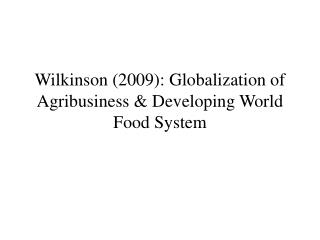 Wilkinson (2009): Globalization of Agribusiness & Developing World Food System
