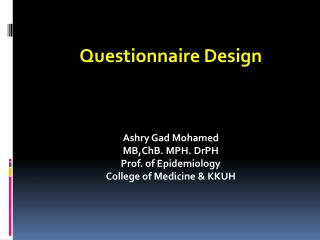 Questionnaire Design Ashry Gad Mohamed MB,ChB. MPH. DrPH Prof. of Epidemiology College of Medicine & KKUH