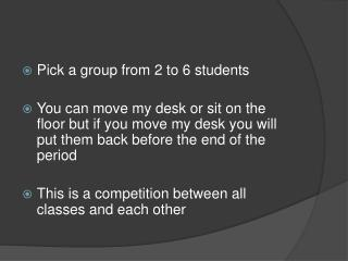 Pick a group from 2 to 6 students You can move my desk or sit on the floor but if you move my desk you will put them bac