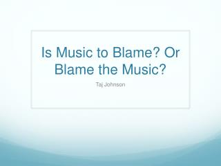 Is Music to Blame? Or Blame  the Music ?