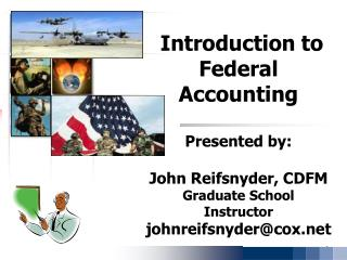 Introduction to Federal Accounting  Presented by: John Reifsnyder, CDFM Graduate School Instructor johnreifsnyder@cox