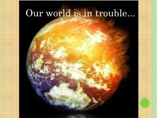 Our world is in trouble...