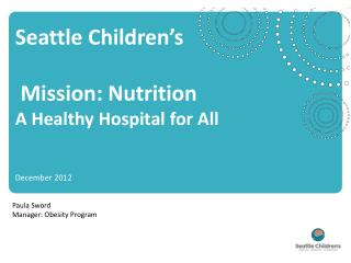 Seattle Children's   Mission: Nutrition A  Healthy Hospital for All December  2012