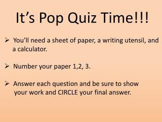 It's Pop Quiz Time!!!   You'll need a sheet of paper, a writing utensil, and      a calculator.   Number your paper 1,2