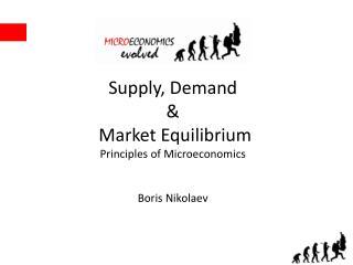 Supply, Demand & Market Equilibrium Principles of Microeconomics Boris Nikolaev