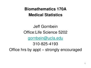 Biomathematics 170A Medical Statistics Jeff Gornbein  Office:Life  Science 5202 gornbein@ucla.edu 310-825-4193 Office hr