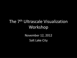 The 7 th Ultrascale  Visualization Workshop