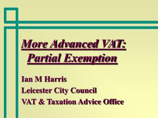 More Advanced VAT:  Partial Exemption Ian M Harris Leicester City Council VAT & Taxation Advice Office