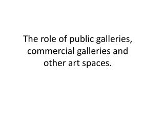The role of public galleries, commercial galleries and other art spaces.