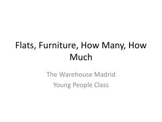 Flats, Furniture, How Many, How Much