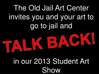 The Old Jail Art Center  invites you and your art to go to jail and in our 2013 Student Art Show