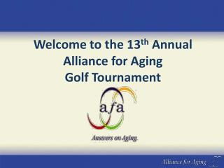 Welcome to the 13 th  Annual        Alliance for Aging                                   Golf Tournament